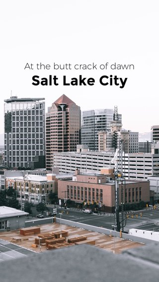 Salt Lake City At the butt crack of dawn