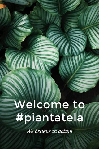 Welcome to #piantatela We believe in action