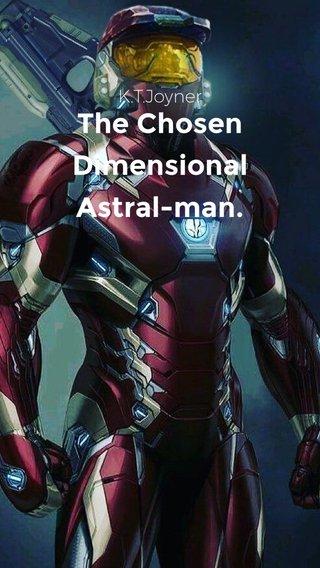The Chosen Dimensional Astral-man. K.T.Joyner