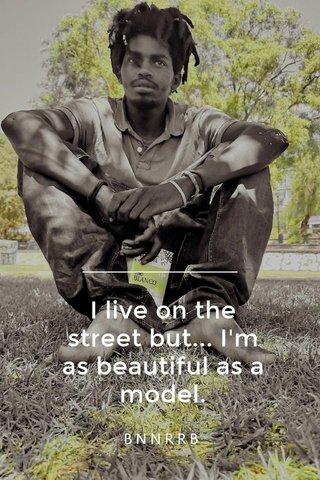 I live on the street but... I'm as beautiful as a model. BNNRRB