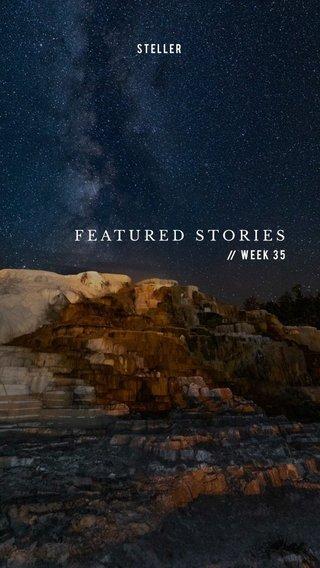 FEATURED STORIES Week 35 STELLER //