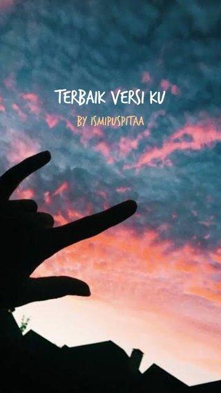 Terbaik Versi Ku By Ismipuspitaa