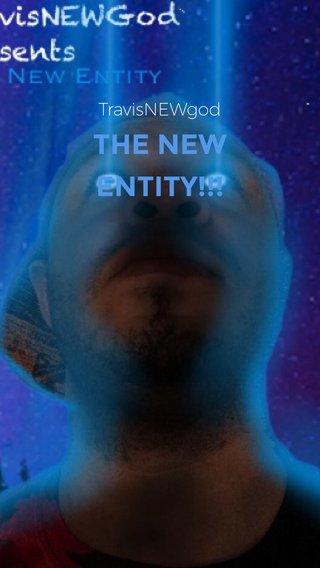 THE NEW ENTITY!!! TravisNEWgod