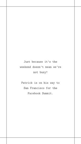 Just because it's the weekend doesn't mean we're not busy! Patrick is on his way to San Francisco for the Facebook Summit.