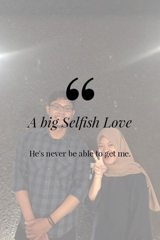 A big Selfish Love He's never be able to get me.