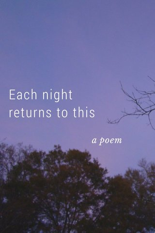 Each night returns to this a poem