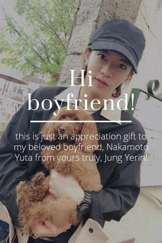 Hi boyfriend! this is just an appreciation gift to my beloved boyfriend, Nakamoto Yuta from yours truly, Jung Yerin!