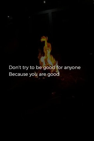 Don't try to be good for anyone Because you are good