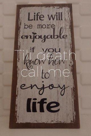 Till death call me