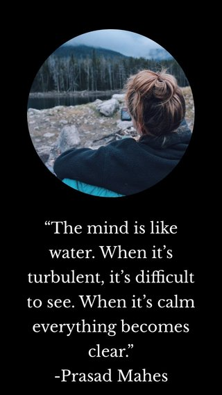 """""""The mind is like water. When it's turbulent, it's difficult to see. When it's calm everything becomes clear."""" -Prasad Mahes"""
