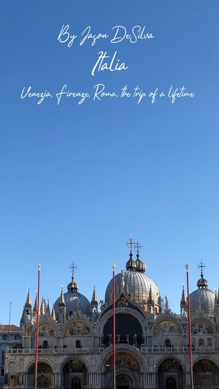 Italia By Jason DeSilva Venezia, Firenze, Roma, the trip of a lifetime