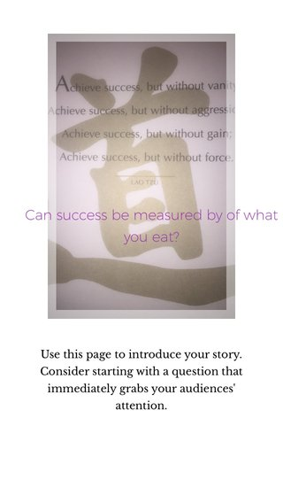 Can success be measured by of what you eat? Use this page to introduce your story. Consider starting with a question that immediately grabs your audiences' attention.