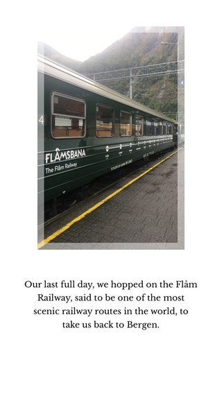 Our last full day, we hopped on the Flåm Railway, said to be one of the most scenic railway routes in the world, to take us back to Bergen.