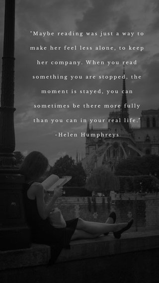 """""""Maybe reading was just a way to make her feel less alone, to keep her company. When you read something you are stopped, the moment is stayed, you can sometimes be there more fully than you can in your real life."""" -Helen Humphreys"""