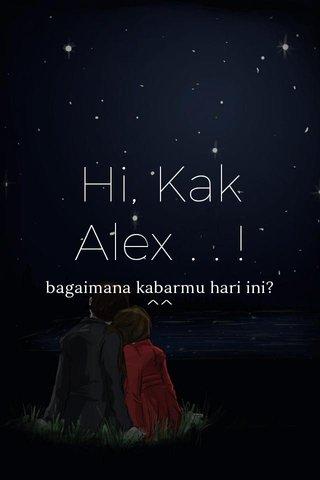 Hi, Kak Alex . . ! bagaimana kabarmu hari ini? ^^