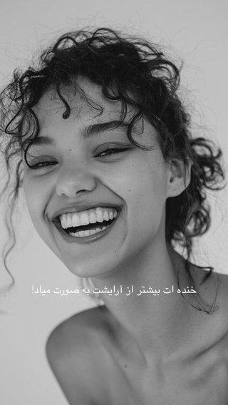 خنده ات بيشتر از آرايشت به صورت مياد!