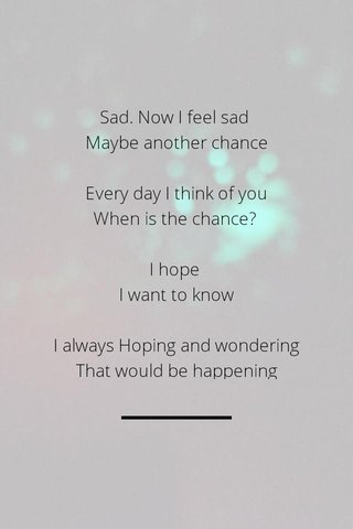 Sad. Now I feel sad Maybe another chance Every day I think of you When is the chance? I hope I want to know I always Hoping and wondering That would be happening