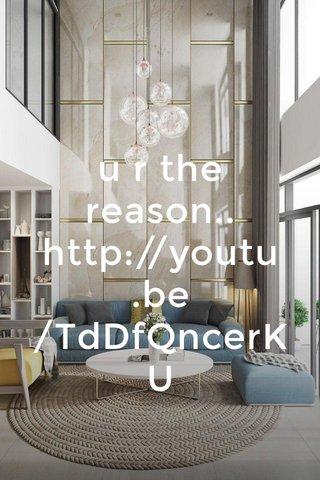 u r the reason.. http://youtu.be/TdDfQncerKU
