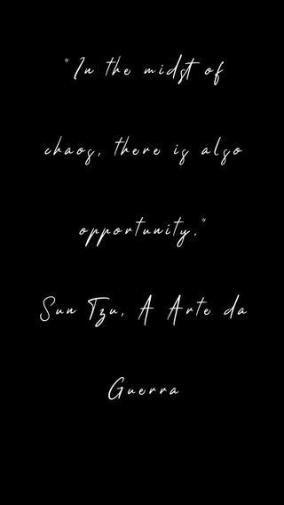 """""""In the midst of chaos, there is also opportunity."""" Sun Tzu, A Arte da Guerra"""