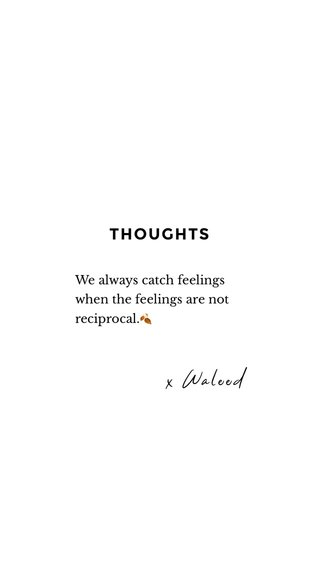 THOUGHTS x Waleed We always catch feelings when the feelings are not reciprocal.🍂