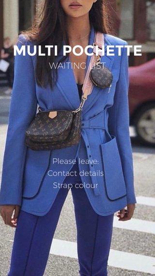 MULTI POCHETTE WAITING LIST Please leave: Contact details Strap colour