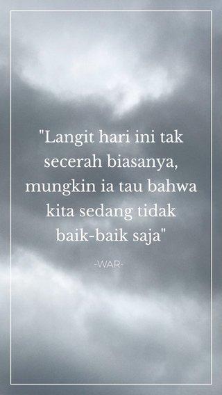 """""""Langit hari ini tak secerah biasanya, mungkin ia tau bahwa kita sedang tidak baik-baik saja"""" -WAR-"""