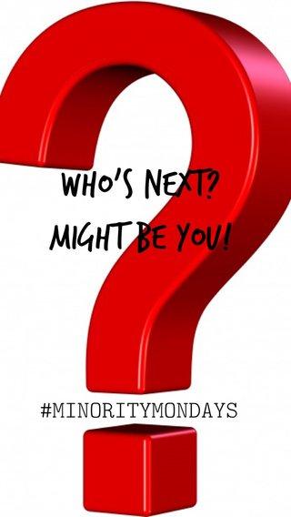 WHO's NEXT? MIGHT BE YOU! #MINORITYMONDAYS