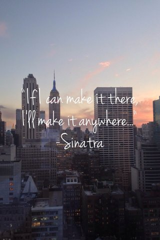 """If I can make it there, I'll make it anywhere..."" -Sinatra"