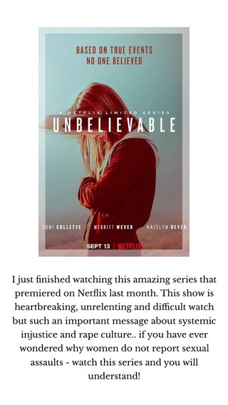 I just finished watching this amazing series that premiered on Netflix last month. This show is heartbreaking, unrelenting and difficult watch but such an important message about systemic injustice and rape culture.. if you have ever wondered why women do not report sexual assaults - watch this series and you will understand!