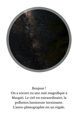 Bonjour ! On a encore eu une nuit magnifique à Maupiti. Le ciel est extraordinaire, la pollution lumineuse inexistante. L'astro-photographie est un régale.