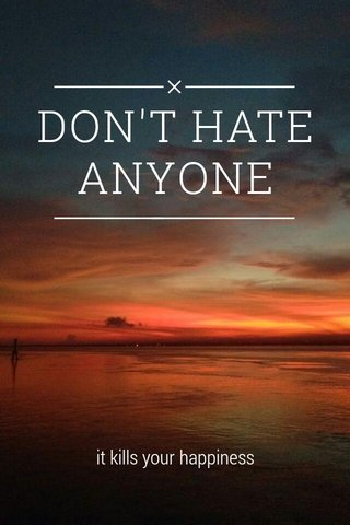 DON'T HATE ANYONE it kills your happiness