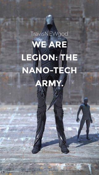 WE ARE LEGION: THE NANO-TECH ARMY. TravisNEWgod