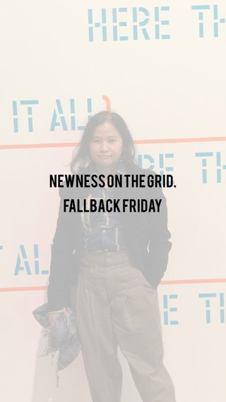 Newness on the grid. Fallback Friday