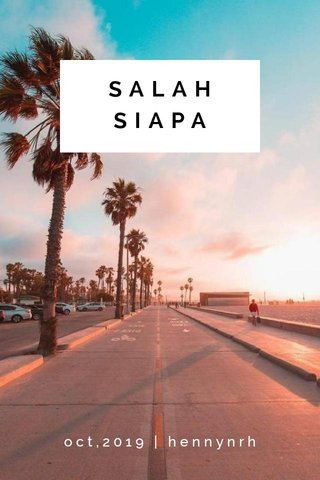 SALAH SIAPA oct,2019 | hennynrh