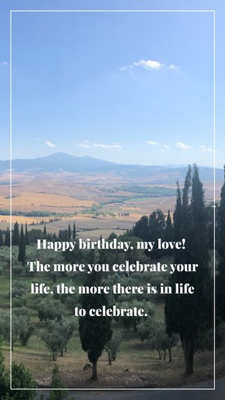 Happy birthday, my love! The more you celebrate your life, the more there is in life to celebrate.