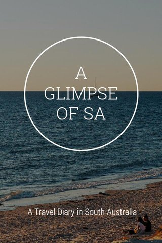 A GLIMPSE OF SA A Travel Diary in South Australia