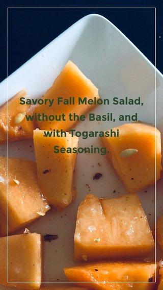 Savory Fall Melon Salad, without the Basil, and with Togarashi Seasoning.
