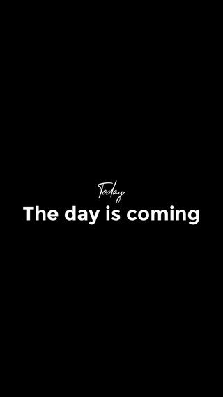 The day is coming Today