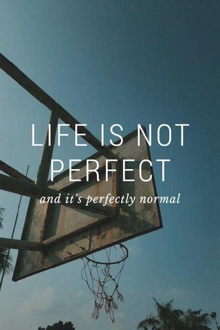 LIFE IS NOT PERFECT and it's perfectly normal