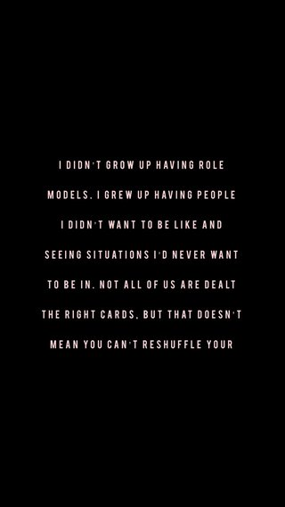I didn't grow up having role models. I grew up having people I didn't want to be like and seeing situations I'd never want to be in. Not all of us are dealt the right cards, but that doesn't mean you can't reshuffle your deck for a better outcome.