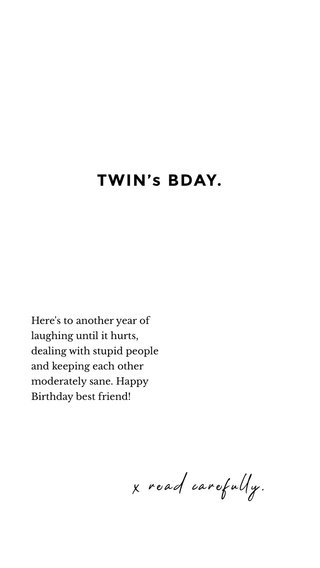 TWIN's BDAY. x read carefully. Here's to another year of laughing until it hurts, dealing with stupid people and keeping each other moderately sane. Happy Birthday best friend!