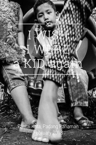 I WISH I WERE a KID again Pantai Kata, Padang Pariaman February 2018