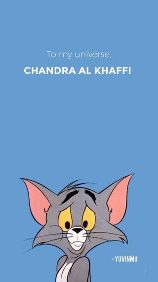 CHANDRA AL KHAFFI To my universe, - yuvinmu