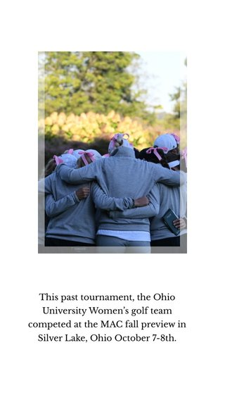 This past tournament, the Ohio University Women's golf team competed at the MAC fall preview in Silver Lake, Ohio October 7-8th.