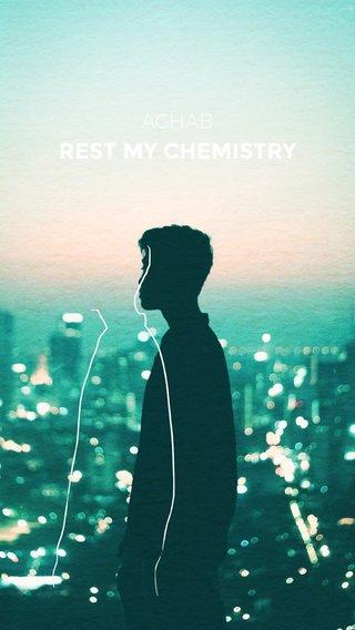 REST MY CHEMISTRY ACHAB