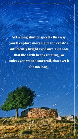Set a long shutter speed - this way you'll capture more light and create a sufficiently bright exposure. But note that the earth keeps rotating, so unless you want a star trail, don't set it for too long.