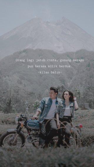 Orang lagi jatuh cinta, gunung merapi pun berasa milik berdua. -kilas balik-