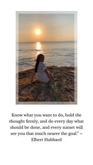 """Know what you want to do, hold the thought firmly, and do every day what should be done, and every sunset will see you that much nearer the goal."""" – Elbert Hubbard"""