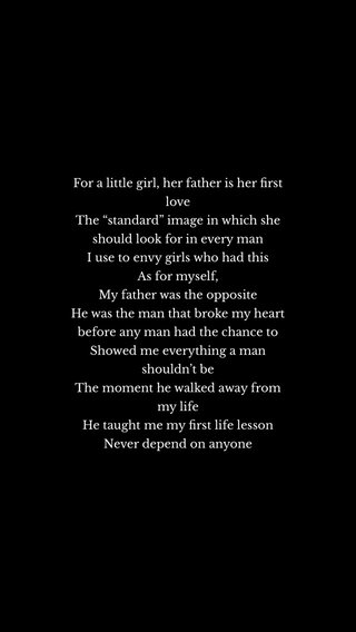 """For a little girl, her father is her first love The """"standard"""" image in which she should look for in every man I use to envy girls who had this As for myself, My father was the opposite He was the man that broke my heart before any man had the chance to Showed me everything a man shouldn't be The moment he walked away from my life He taught me my first life lesson Never depend on anyone"""