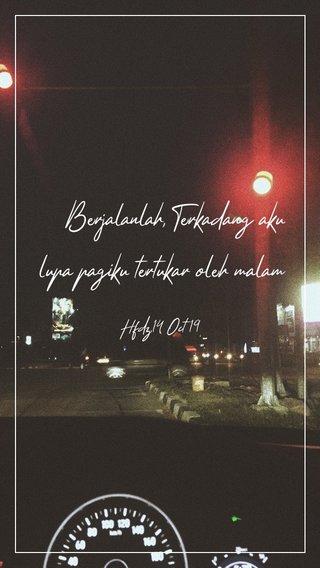 Berjalanlah, Terkadang aku lupa pagiku tertukar oleh malam Hfdz,14 Oct 19